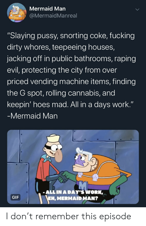 "Fucking, Gif, and Hoes: Mermaid Man  @MermaidMan real  ""Slaying pussy, snorting coke, fucking  dirty whores, teepeeing houses,  jacking off in public bathrooms, raping  evil, protecting the city from over  priced vending machine items, finding  the G spot, rolling cannabis, and  keepin' hoes mad. All in a days work.""  -Mermaid Man  ALL IN A DAY'S WORK,  EH, MERMAID MAN?  GIF I don't remember this episode"