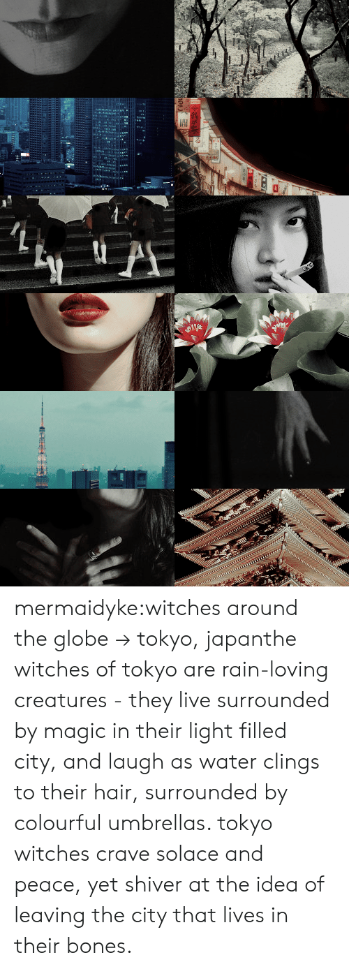 Bones, Tumblr, and Blog: mermaidyke:witches around the globe → tokyo, japanthe witches of tokyo are rain-loving creatures - they live surrounded by magic in their light filled city, and laugh as water clings to their hair, surrounded by colourful umbrellas. tokyo witches crave solace and peace, yet shiver at the idea of leaving the city that lives in their bones.