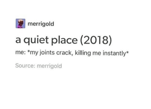 joints: merrigold  a quiet place (2018)  me: *my joints crack, killing me instantly*  Source: merrigold