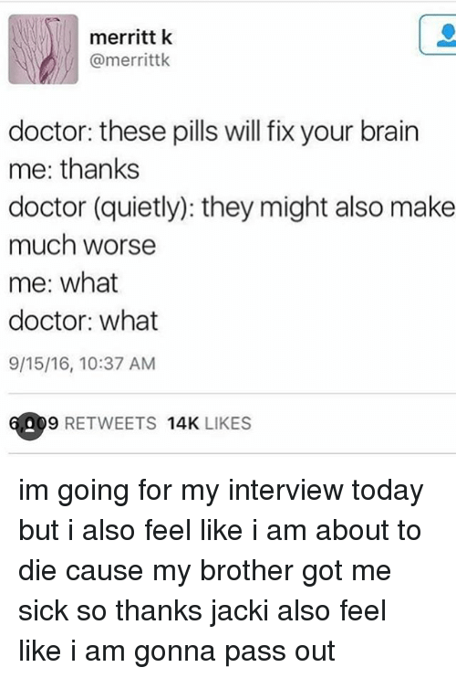 jacky: merritt k  @merrittk  doctor: these pills will fix your brain  me: thanks  doctor (quietly): they might also make  much worse  me: what  doctor: what  9/15/16, 10:37 AM  09 RETWEETS  14K  LIKES im going for my interview today but i also feel like i am about to die cause my brother got me sick so thanks jacki also feel like i am gonna pass out