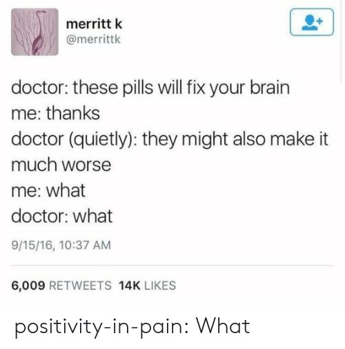In Pain: merritt k  @merrittk  doctor: these pills will fix your brain  me: thanks  doctor (quietly): they might also make it  much worse  me: what  doctor: what  9/15/16, 10:37 AM  6,009 RETWEETS 14K LIKES positivity-in-pain: What
