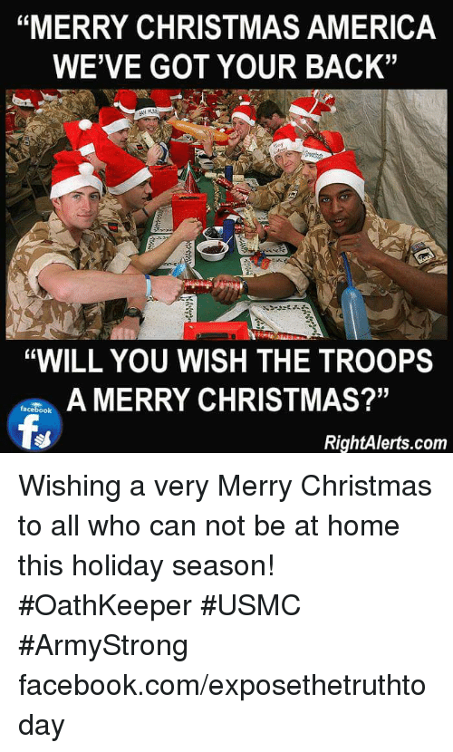 "the troop: ""MERRY CHRISTMAS AMERICA  WE'VE GOT YOUR BACK""  ""WILL YOU WISH THE TROOPS  A MERRY CHRISTMAS?""  facebook  RightAlerts.com Wishing a very Merry Christmas to all who can not be at home this holiday season! #OathKeeper #USMC #ArmyStrong facebook.com/exposethetruthtoday"