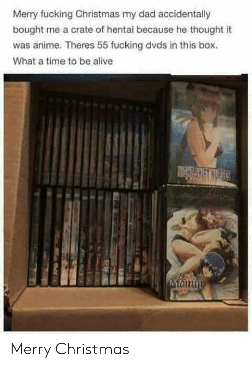 Alive, Anime, and Christmas: Merry fucking Christmas my dad accidentally  bought me a crate of hentai because he thought it  was anime. Theres 55 fucking dvds in this box.  What a time to be alive Merry Christmas