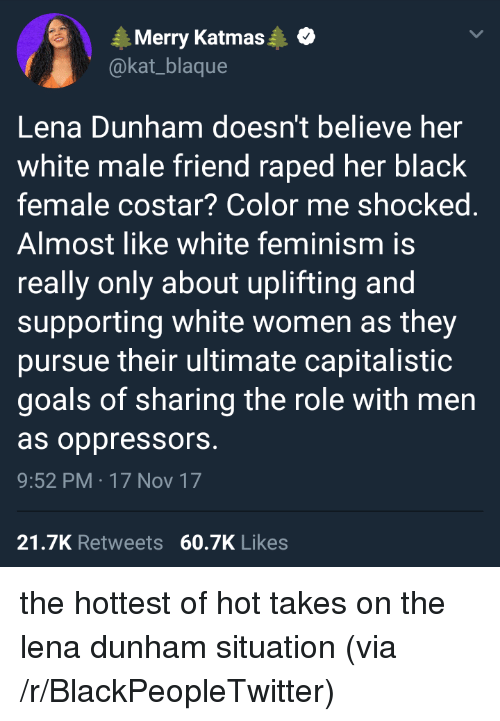 lena dunham: Merry Katmas  @kat_blaque  Lena Dunham doesn't believe her  white male friend raped her black  female costar? Color me shocked  Almost like white feminism is  really only about uplifting and  supporting white women as they  pursue their ultimate capitalistic  goals of sharing the role with men  as oppressors  9:52 PM 17 Nov 17  21.7K Retweets 60.7K Likes <p>the hottest of hot takes on the lena dunham situation (via /r/BlackPeopleTwitter)</p>