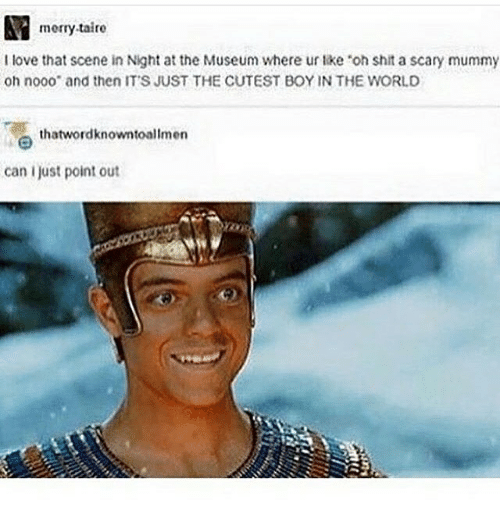 Oh Nooo: merry-taire  I love that scene in Night at the Museum where ur like 'oh shit a scary mummy  oh nooo and then IT'S JUST THE CUTEST BOY IN THE WORLD  thatwordknowntoallmen  can ljust point out