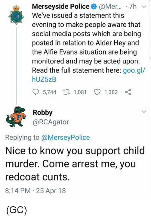 Memes, Police, and Social Media: Merseyside Police@Mer... 7hv  We've issued a statement this  evening to make people aware that  social media posts which are being  posted in relation to Alder Hey and  the Alfie Evans situation are being  monitored and may be acted upon.  Read the full statement here: goo.gl/  hUZ5zB  5,744 t 1,081 1,382  Robby  @RCAgator  Replying to @MerseyPolice  Nice to know you support child  murder. Come arrest me, you  redcoat cunts.  8:14 PM 25 Apr 18 (GC)