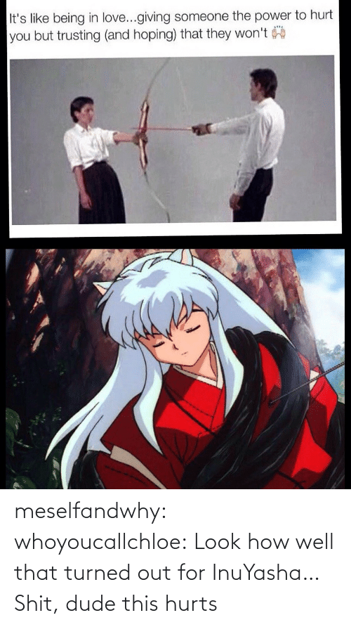 dude: meselfandwhy: whoyoucallchloe:  Look how well that turned out for InuYasha…  Shit, dude this hurts