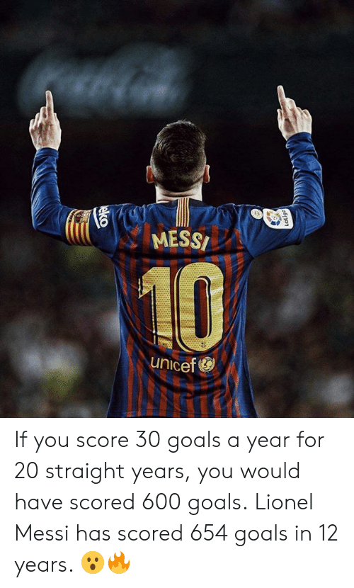 unicef: MESS  10  unicef If you score 30 goals a year for 20 straight years, you would have scored 600 goals.  Lionel Messi has scored 654 goals in 12 years. 😮🔥