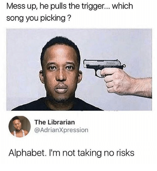 Triggere: Mess up, he pulls the trigger... which  song you picking?  The Librarian  @AdrianXpression  Alphabet. I'm not taking no risks
