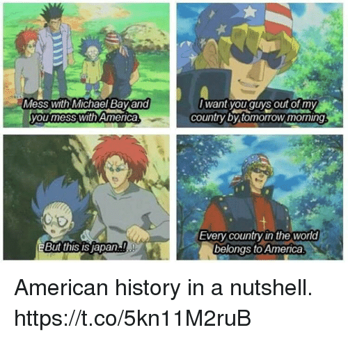 American History: Mess with Michael Bay and  you mess with America  want you quys out of my  country by tomorrow morning  Every country in the world  belongs to America  BBut this IS Japan!. American history in a nutshell. https://t.co/5kn11M2ruB