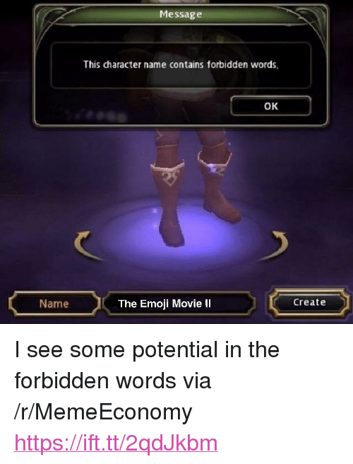 """The Emoji: Messag e  This character name contains forbidden words  OK  Name  The Emoji Movie II  Create <p>I see some potential in the forbidden words via /r/MemeEconomy <a href=""""https://ift.tt/2qdJkbm"""">https://ift.tt/2qdJkbm</a></p>"""