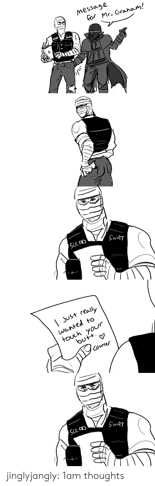 swat: Message  for Mr. Grahoam!  Sp   SWAT  CHIIG   | Just really  wanted to  touh your  butt  Couries   SWAT  CHIIG jinglyjangly:  1am thoughts