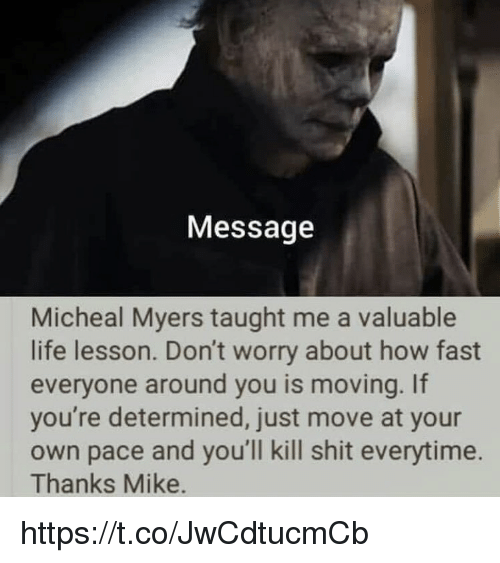 Life, Memes, and Shit: Message  Micheal Myers taught me a valuable  life lesson. Don't worry about how fast  everyone around you is moving. If  you're determined, just move at your  own pace and you'll kill shit everytime.  Thanks Mike. https://t.co/JwCdtucmCb