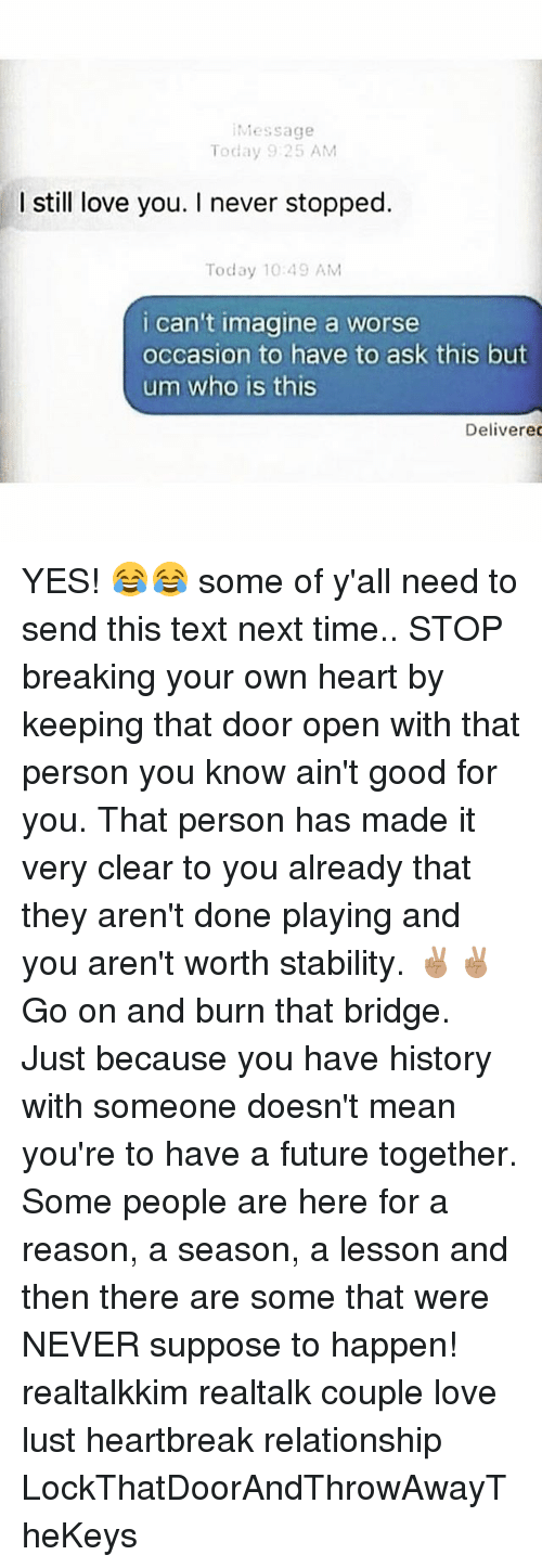 Future, Good for You, and Love: Message  Today 9:25 AM  still love you. I never stopped.  Today 1049 AM  i can't imagine a worse  occasion to have to ask this but  um who is this  Delivered YES! 😂😂 some of y'all need to send this text next time.. STOP breaking your own heart by keeping that door open with that person you know ain't good for you. That person has made it very clear to you already that they aren't done playing and you aren't worth stability. ✌🏽✌🏽Go on and burn that bridge. Just because you have history with someone doesn't mean you're to have a future together. Some people are here for a reason, a season, a lesson and then there are some that were NEVER suppose to happen! realtalkkim realtalk couple love lust heartbreak relationship LockThatDoorAndThrowAwayTheKeys