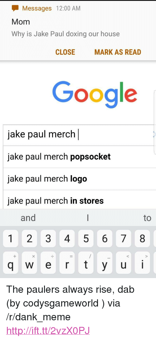 "1 2 3 4 5 6 7 8: Messages 12:00 AM  Mom  Why is Jake Paul doxing our house  CLOSE  MARK AS READ  Google  jake paul merch  jake paul merch popsocket  jake paul merch logo  jake paul merch in stores  and  1 2 3 4 5 6 7 8  q W e r t y ui <p>The paulers always rise, dab (by codysgameworld ) via /r/dank_meme <a href=""http://ift.tt/2vzX0PJ"">http://ift.tt/2vzX0PJ</a></p>"