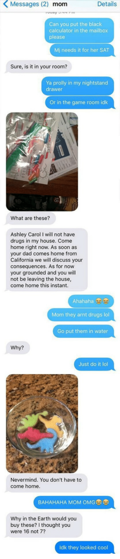 Dad, Drugs, and Just Do It: Messages (2) mom  Details  Can you put the black  calculator in the mailbox  please  Mj needs it for her SAT  Sure, is it in your room?  Ya prolly in my nightstand  drawer  Or in the game room idk  What are these?  Ashley Carol I will not have  drugs in my house. Come  home right now. As soon as  your dad comes home from  California we will discuss your  consequences. As for now  your grounded and you will  not be leaving the house,  come home this instant.  Ahahaha  Mom they arnt drugs lol  Go put them in water  Why?  Just do it lol  Nevermind. You don't have to  come home.  BAHAHAHA MOM OMG  Why in the Earth would you  buy these? I thought you  were 16 not 7?  k they looked cool