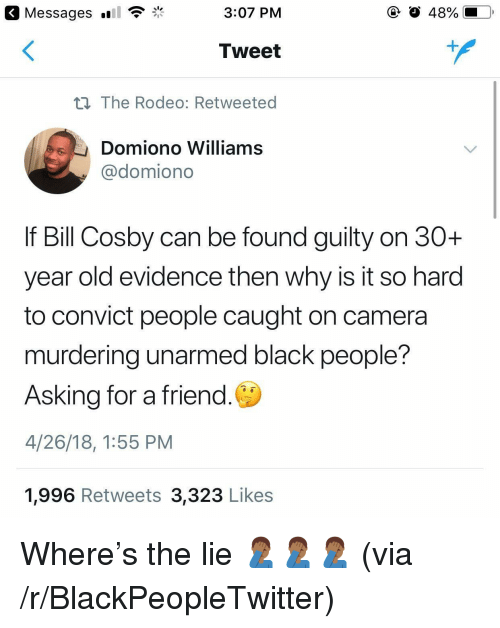 caught on camera: Messages  3:07 PM  O 48%  Tweet  n The Rodeo: Retweeted  Domiono Williams  @domiono  If Bill Cosby can be found guilty on 30+  year old evidence then why is it so harod  to convict people caught on camera  murdering unarmed black people?  Asking for a friend.  4/26/18, 1:55 PM  1,996 Retweets 3,323 Likes <p>Where's the lie 🤦🏾‍♂️🤦🏾‍♂️🤦🏾‍♂️ (via /r/BlackPeopleTwitter)</p>