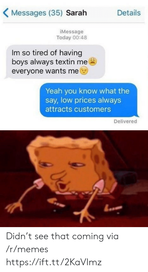 T See: Messages (35) Sarah  Details  iMessage  Today 00:48  Im so tired of having  boys always textin me  everyone wants me  Yeah you know what the  say, low prices always  attracts customers  Delivered Didn't see that coming via /r/memes https://ift.tt/2KaVImz