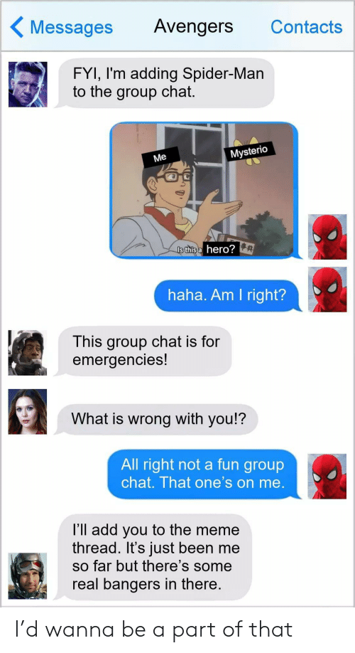 Group Chat, Meme, and Spider: Messages  Avengers  Contacts  FYI, I'm adding Spider-Man  to the group chat.  Mysterio  Me  Is this a hero?  haha. Am I right?  This group chat is for  emergencies!  What is wrong with you!?  All right not a fun group  chat. That one's on me.  l'll add you to the meme  thread. It's just been me  so far but there's some  real bangers in there. I'd wanna be a part of that