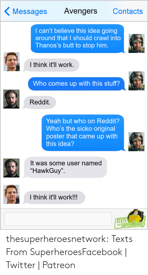 """superheroes: Messages Avengers Contacts  I can't believe this idea going  around that I should crawl into  Thanos's butt to stop him.  l think it'll work  Who comes up with this stuff?  Reddit.  Yeah but who on Reddit?  Who's the sicko original  poster that came up with  this idea  It was some user named  """"HawkGuy  I think it'll work!!  EXTS  RO SUPERAERDE thesuperheroesnetwork:  Texts From SuperheroesFacebook 