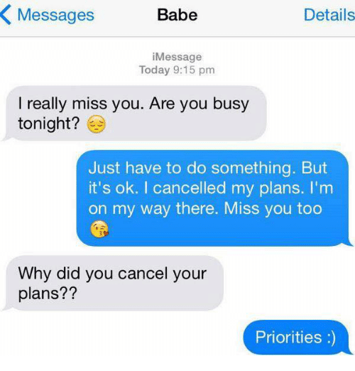 Miss You Too: Messages  Babe  Details  iMessage  Today 9:15 pm  I really miss you. Are you busy  tonight?  Just have to do something. But  it's ok. I cancelled my plans. I'm  on my way there. Miss you too  Why did you cancel your  plans??  Priorities:)
