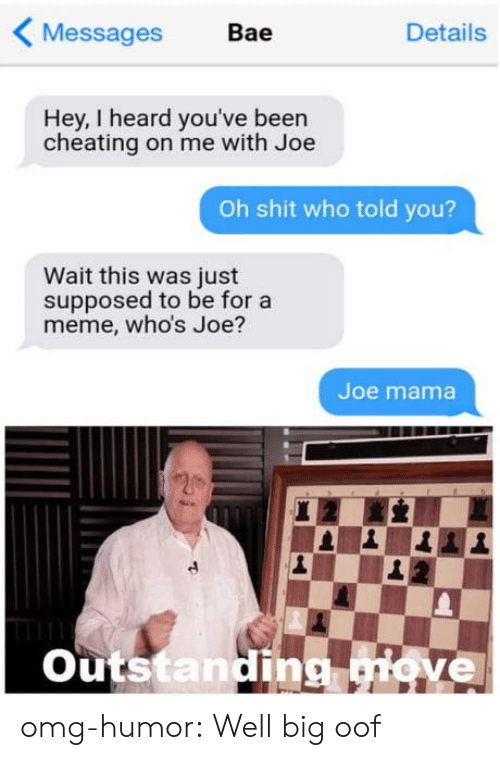 Bae: Messages  Bae  Details  Hey, I heard you've been  cheating on me with Joe  Oh shit who told you?  Wait this was just  supposed to be for a  meme, who's Joe?  Joe mama  Outstanding giove omg-humor:  Well big oof