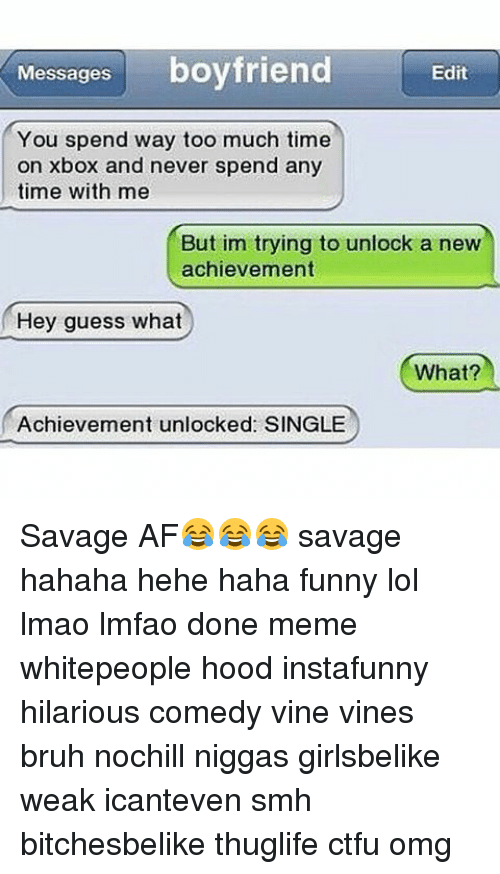 Achievment Unlocked: Messages  boyfriend  Edit  You spend way too much time  on Xbox and never spend any  time with me  But im trying to unlock a new  achievement  Hey guess what  What?  Achievement unlocked SINGLE Savage AF😂😂😂 savage hahaha hehe haha funny lol lmao lmfao done meme whitepeople hood instafunny hilarious comedy vine vines bruh nochill niggas girlsbelike weak icanteven smh bitchesbelike thuglife ctfu omg
