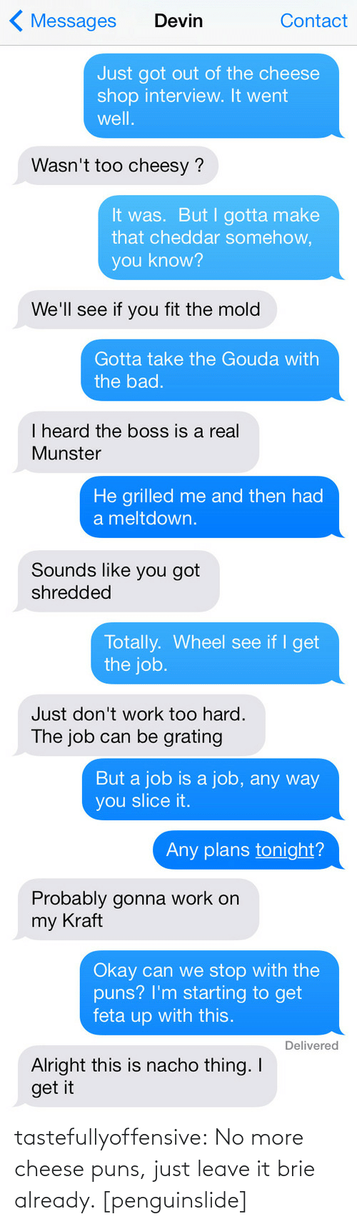 Bad, Puns, and Target: ( Messages  Contact  Devin  Just got out of the cheese  shop interview. It went  well.  Wasn't too cheesy ?  It was. But I gotta make  that cheddar somehow,  you know?  We'll see if you fit the mold  Gotta take the Gouda with  the bad.  I heard the boss is a real  Munster   He grilled me and then had  a meltdown.  Sounds like you got  shredded  Totally. Wheel see if I get  the job.  Just don't work too hard.  The job can be grating   But a job is a job, any way  you slice it.  Any plans tonight?  Probably gonna work on  my Kraft  Okay can we stop with the  puns? I'm starting to get  feta up with this.  Delivered  Alright this is nacho thing. I  get it tastefullyoffensive:  No more cheese puns, just leave it brie already. [penguinslide]