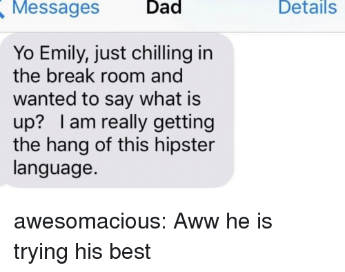 Hipster: Messages  Dad  Details  Yo Emily, just chilling in  the break room and  wanted to say what is  up? lam really getting  the hang of this hipster  language. awesomacious:  Aww he is trying his best