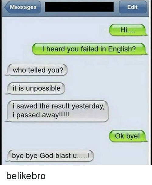 Unpossible: Messages  Edit  Hi.  I heard you failed in English?  who telled you?  it is unpossible  i sawed the result yesterday,  i passed away!!!!  Ok bye!  bye bye God blast u.....! belikebro