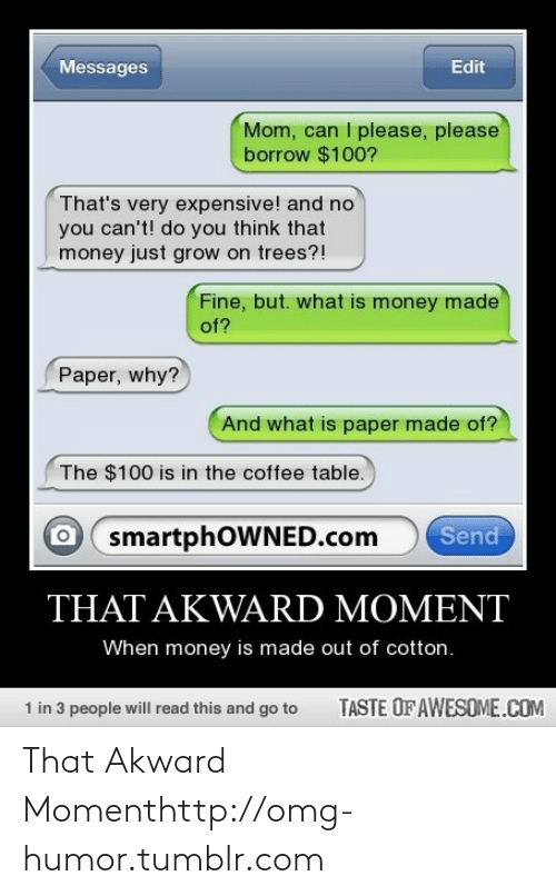 Very Expensive: Messages  Edit  Mom, can I please, please  borrow $100?  That's very expensive! and no  you can't! do you think that  money just grow on trees?!  Fine, but. what is money made  of?  Paper, why?  And what is paper made of?  The $100 is in the coffee table.  Send  smartphOWNED.com  THAT AKWARD MOMENT  When money is made out of cotton.  TASTE OF AWESOME.COM  1 in 3 people will read this and go to That Akward Momenthttp://omg-humor.tumblr.com