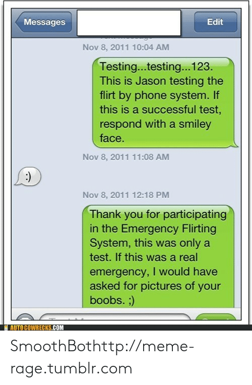 Participating: Messages  Edit  Nov 8, 2011 10:04 AM  Testing...testing...123.  This is Jason testing the  flirt by phone system. If  this is a successful test,  respond with a smiley  face.  Nov 8, 2011 11:08 AM  :)  Nov 8, 2011 12:18 PM  Thank you for participating  in the Emergency Flirting  System, this was only a  test. If this was a real  emergency, I would have  asked for pictures of your  boobs. ;)  AUTO COWRECKS.COM SmoothBothttp://meme-rage.tumblr.com