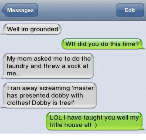 little house: Messages  Edit  Well im grounded  Wtf did you do this time?  My mom asked me to do the  laundry and threw a sock at  me..  l ran away screaming 'master  has presented dobby with  clothes! Dobby is free!'  LOL I have taught you well my  little house elf)