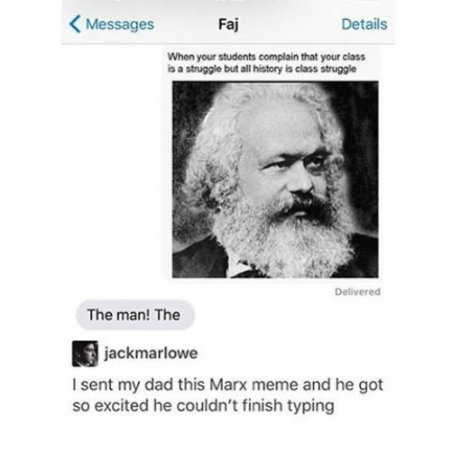 Excition: Messages  Faj  Details  When your students complain that your class  is a struggle but all history is class struggle  Delivered  The man! The  jack marlowe  I sent my dad this Marx meme and he got  so excited he couldn't finish typing