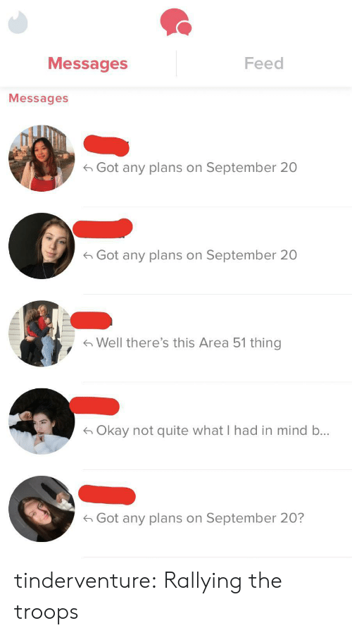 not quite: Messages  Feed  Messages  Got any plans on September 20  Got any plans on September 20  Well there's this Area 51 thing  Okay not quite what I had in mind b...  Got any plans on September 20? tinderventure:  Rallying the troops