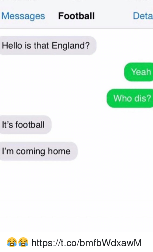 Im Coming Home: Messages Football  Deta  Hello is that England?  Yeah  Who dis?  It's football  I'm coming home 😂😂 https://t.co/bmfbWdxawM