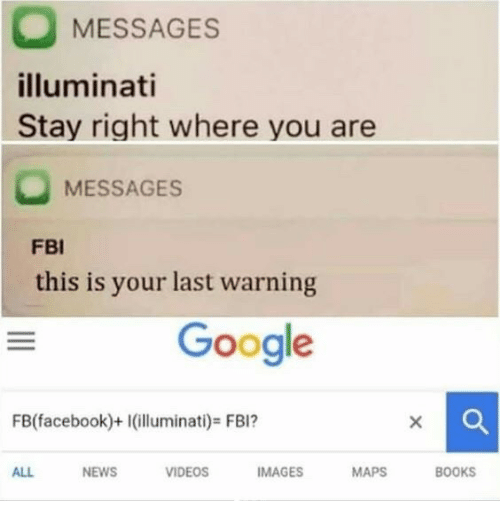 Books, Facebook, and Fbi: MESSAGES  illuminati  Stay right where you are  MESSAGES  FBI  this is your last warning  Google  FB(facebook)+1(illuminati)-FBI?  ALL  NEWS  VIDEOS  IMAGES  MAPS  BOOKS