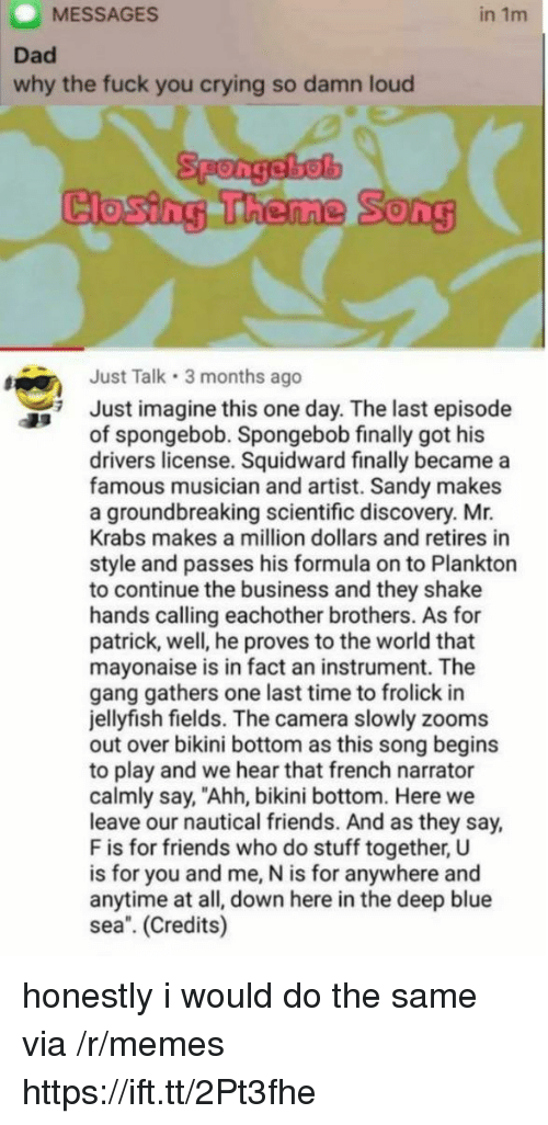 """Crying, Dad, and Friends: MESSAGES  in 1m  Dad  why the fuck you crying so damn loud  Spongebel  Closing Theme  0  Just Talk 3 months ago  Just imagine this one day. The last episode  of spongebob. Spongebob finally got his  drivers license. Squidward finally became a  famous musician and artist. Sandy makes  a groundbreaking scientific discovery. Mr.  Krabs makes a million dollars and retires in  style and passes his formula on to Plankton  to continue the business and they shake  hands calling eachother brothers. As for  patrick, well, he proves to the world that  mayonaise is in fact an instrument. The  gang gathers one last time to frolick in  jellyfish fields. The camera slowly zooms  out over bikini bottom as this song begins  to play and we hear that french narrator  calmly say, """"Ahh, bikini bottom. Here we  leave our nautical friends. And as they say,  F is for friends who do stuff together, U  is for you and me, N is for anywhere and  anytime at all, down here in the deep blue  sea. (Credits) honestly i would do the same via /r/memes https://ift.tt/2Pt3fhe"""