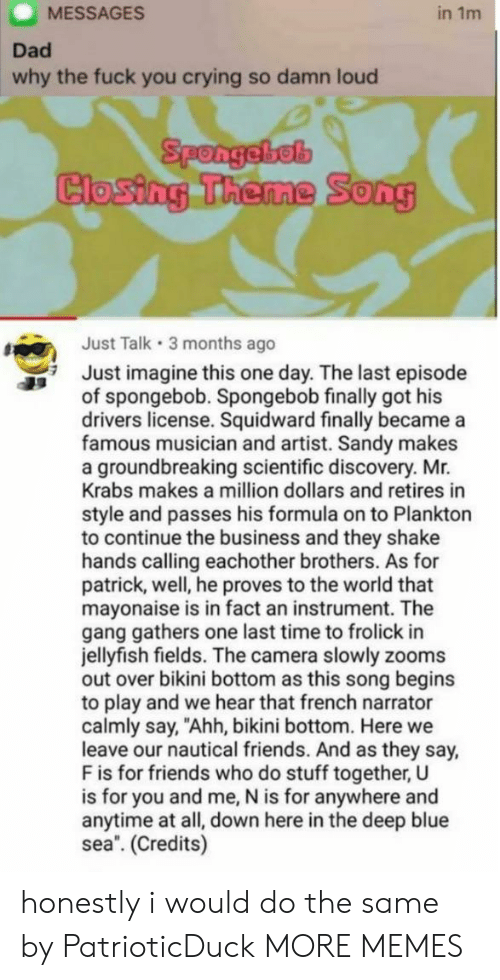 """Crying, Dad, and Dank: MESSAGES  in 1m  Dad  why the fuck you crying so damn loud  Spongebel  Closing Theme  0  Just Talk 3 months ago  Just imagine this one day. The last episode  of spongebob. Spongebob finally got his  drivers license. Squidward finally became a  famous musician and artist. Sandy makes  a groundbreaking scientific discovery. Mr.  Krabs makes a million dollars and retires in  style and passes his formula on to Plankton  to continue the business and they shake  hands calling eachother brothers. As for  patrick, well, he proves to the world that  mayonaise is in fact an instrument. The  gang gathers one last time to frolick in  jellyfish fields. The camera slowly zooms  out over bikini bottom as this song begins  to play and we hear that french narrator  calmly say, """"Ahh, bikini bottom. Here we  leave our nautical friends. And as they say,  F is for friends who do stuff together, U  is for you and me, N is for anywhere and  anytime at all, down here in the deep blue  sea. (Credits) honestly i would do the same by PatrioticDuck MORE MEMES"""