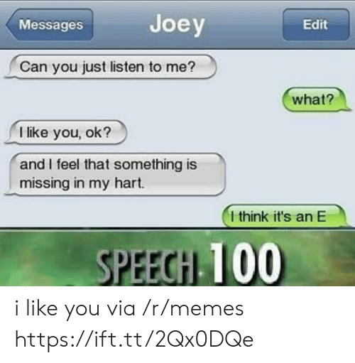 Anaconda, Memes, and Can: Messages  Joey  Edit  Can you just listen to me?  what?  I like you, ok?  and I feel that something is  missing in my hart.  I think it's an E  PEEGH 100 i like you via /r/memes https://ift.tt/2Qx0DQe