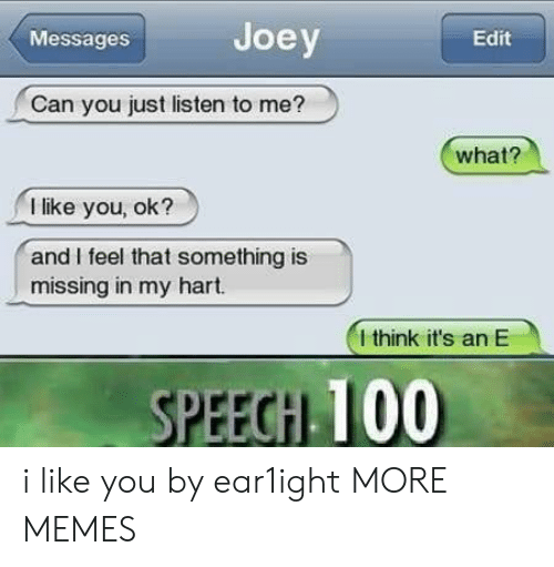 Anaconda, Dank, and Memes: Messages  Joey  Edit  Can you just listen to me?  what?  I like you, ok?  and I feel that something is  missing in my hart.  I think it's an E  PEEGH 100 i like you by ear1ight MORE MEMES