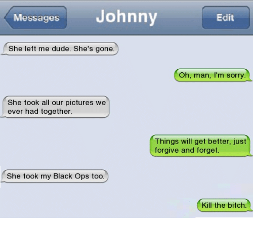 Kill The Bitch: Messages  Johnny  Edit  She left me dude. She's gone.  Oh, man, I'm sorry  She took all our pictures we  ever had together  Things will get better, just  forgive and forget.  She took my Black Ops too.  Kill the bitch