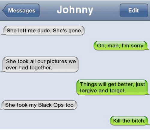 Kill The Bitch: Messages Johnny  Edit  She left me dude. She's gone.  Oh, man, I'm sorry.  She took all our pictures we  ever had together  Things will get better, just  forgive and forget.  She took my Black Ops too.  Kill the bitch