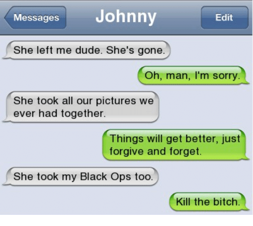 Kill The Bitch: Messages  Johnny  Edit  She left me dude. She's gone  Oh, man, I'm sorry  She took all our pictures we  ever had together  Things will get better, just  forgive and forget.  She took my Black Ops too.  Kill the bitch