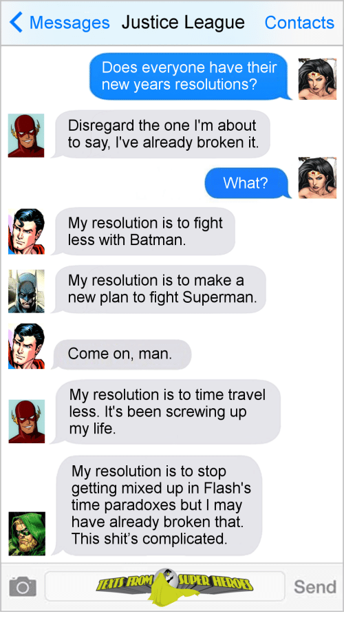 Screwing: Messages Justice League Contacts  Does everyone have their  new years resolutions?  Disregard the one I'm about  to say, Tve already broKen it  What?  My resolution is to fight  less with Batman  My resolution is to make a  new plan to fight Superman  Come on, man  My resolution is to time travel  less. It's been screwing up  my life  My resolution is to stop  getting mixed up in Flash's  time paradoxes but I may  nave already broken that  This shit's complicated  Send