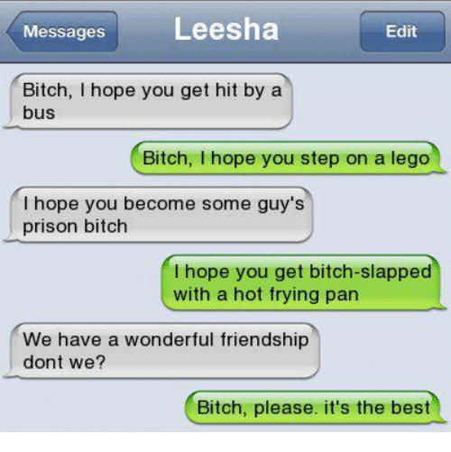 Bitch Slaps: Messages  Leesha  Edit  Bitch, I hope you get hit by a  bus  Bitch  hope you step on a lego  hope you become some guy's  prison bitch  I hope you get bitch-slapped  with a hot frying pan  We have a wonderful friendship  dont we?  Bitch, please. it's the best