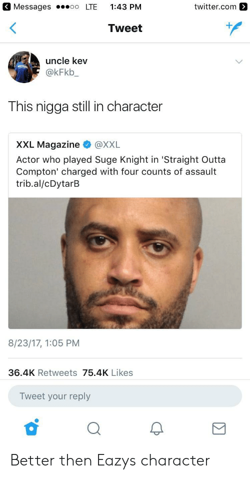 Straight Outta Compton: Messages LTE 1:43 PM  twitter.com  Tweet  uncle kev  @kFkb  This nigga still in character  XXL Magazine @XXL  Actor who played Suge Knight in 'Straight Outta  Compton' charged with four counts of assault  trib.al/cDytarB  8/23/17, 1:05 PM  36.4K Retweets 75.4K Likes  Tweet your reply Better then Eazys character
