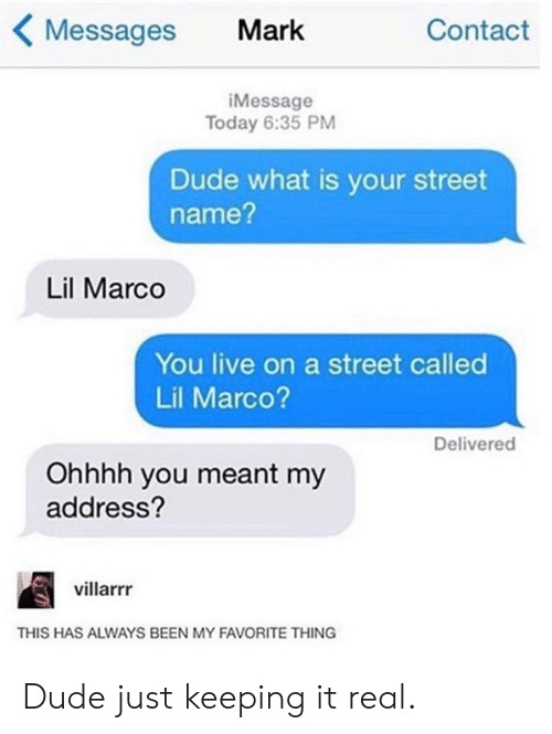 Keeping It Real: Messages Mark  Contact  iMessage  Today 6:35 PM  Dude what is your street  name?  Lil Marco  You live on a street called  Lil Marco?  Delivered  Ohhhh you meant my  address?  villarrr  THIS HAS ALWAYS BEEN MY FAVORITE THING Dude just keeping it real.