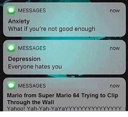 yah: MESSAGES  now  Anxiety  What if you're not good enough  MESSAGES  now  Depression  Everyone hates you  MESSAGES  now  Mario from Super Mario 64 Trying to Clip  Through the Wal  Yahoo! Yah-Yah-YaYaYYYYYYYYYYYYYYY