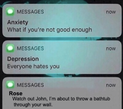Watch Out, Anxiety, and Depression: MESSAGES  now  Anxiety  What if you're not good enough  MESSAGES  now  Depression  Everyone hates you  MESSAGES  now  Rose  Watch out John, I'm about to throw a bathtub  through your wall.